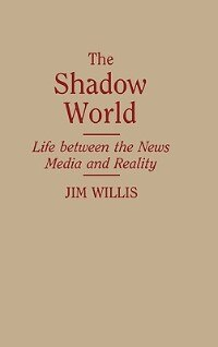 Book The Shadow World: Life Between The News Media And Reality by William James Willis