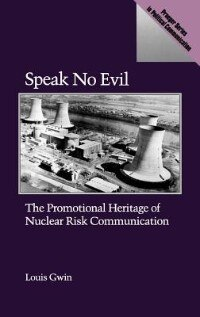 Book Speak No Evil: The Promotional Heritage of Nuclear Risk Communication by Louis Gwin