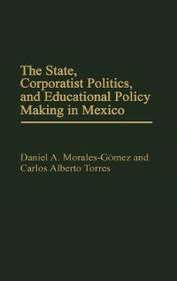 Book The State, Corporatist Politics, And Educational Policy Making In Mexico by Daniel A. Morales-Gomez