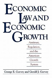 Book Economic Law And Economic Growth: Antitrust, Regulation, And The American Growth System by George E. Garvey