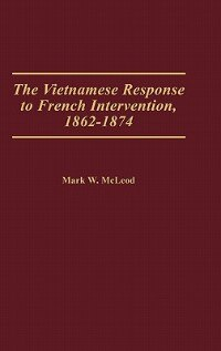 Book The Vietnamese Response to French Intervention, 1862-1874 by Mark W. McLeod