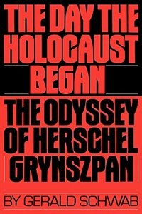 Book The Day The Holocaust Began: The Odyssey Of Herschel Grynszpan by Gerald Schwab