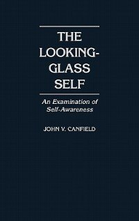 Book The Looking-Glass Self: An Examination of Self-Awareness by John V. Canfield