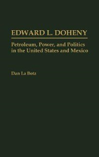 Book Edward L. Doheny: Petroleum, Power, And Politics In The United States And Mexico by Dan La Botz