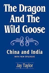 Book The Dragon And The Wild Goose: China And India, With New Epilogue by Jay Taylor