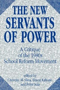 Book The New Servants of Power: A Critique of the 1980s School Reform Movement by Christine M. Shea