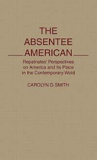Book The Absentee American: Repatriates' Perspectives On America And Its Place In The Contemporary World by Carolyn D. Smith
