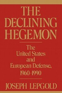 Book The Declining Hegemon: The United States And European Defense, 1960-1990 by Joseph Lepgold