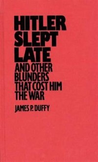 Book Hitler Slept Late And Other Blunders That Cost Him The War by James P. Duffy