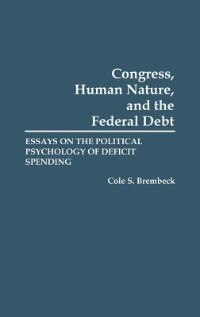 Book Congress, Human Nature, And The Federal Debt: Essays On The Political Psychology Of Deficit Spending by Cole Speicher Brembeck
