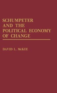 Book Schumpeter And The Political Economy Of Change by David L. McKee