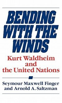Book Bending With The Winds: Kurt Waldheim And The United Nations by Seymour Maxwell Finger