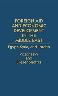 Book Foreign Aid And Economic Development In The Middle East: Egypt, Syria, And Jordan by Victor Lavy