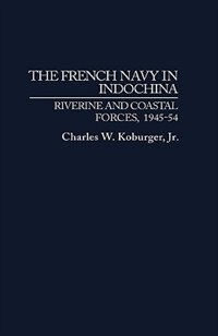 Book The French Navy In Indochina: Riverine And Coastal Forces, 1945-54 by Charles W. Koburger