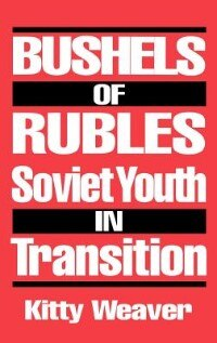Book Bushels of Rubles: Soviet Youth in Transition by Kitty D. Weaver