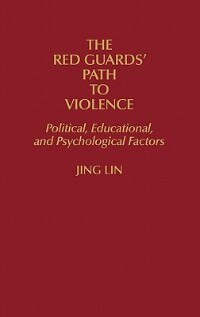 Book The Red Guards' Path To Violence: Political, Educational, And Psychological Factors by Jing Lin