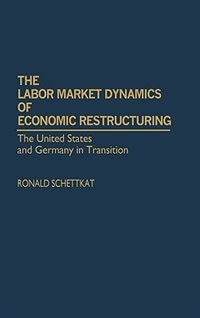 Book The Labor Market Dynamics Of Economic Restructuring: The United States And Germany In Transition by Ronald Schettkat