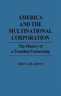 Book America And The Multinational Corporation: The History Of A Troubled Partnership by John J. Reardon