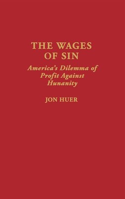 Book The Wages of Sin: America's Dilemma of Profit Against Humanity by Jon Huer