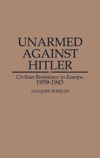 Book Unarmed Against Hitler: Civilian Resistance in Europe, 1939-1943 by Jacques Semelin