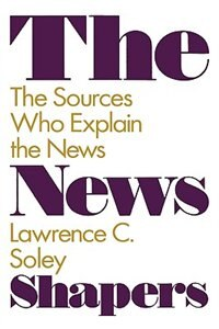 Book The News Shapers: The Sources Who Explain the News by Lawrence C. Soley