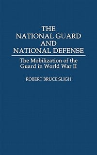 Book The National Guard And National Defense: The Mobilization Of The Guard In World War Ii by Robert Bruce Sligh