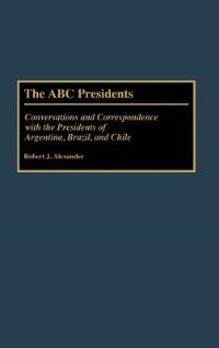 Book The Abc Presidents: Conversations And Correspondence With The Presidents Of Argentina, Brazil, And… by Robert Jackson Alexander