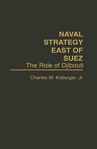 Book Naval Strategy East of Suez: The Role of Djibouti by Charles W. Koburger