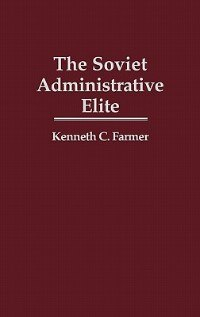 Book The Soviet Administrative Elite by Kenneth C. Farmer