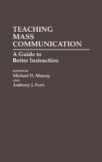 Book Teaching Mass Communication: A Guide to Better Instruction by Michael D. Murray