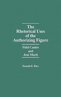 Book The Rhetorical Uses Of The Authorizing Figure: Fidel Castro And Jose Marti by Donald E. Rice