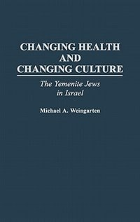 Book Changing Health And Changing Culture: The Yemenite Jews In Israel by Michael A. Weingarten