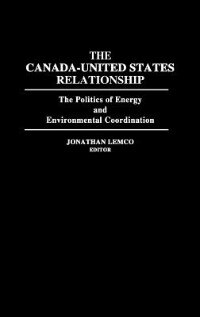 Book The Canada-united States Relationship: The Politics Of Energy And Environmental Coordination by Jonathan Lemco