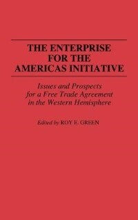 Book The Enterprise For The Americas Initiative: Issues And Prospects For A Free Trade Agreement In The… by Roy E. Green