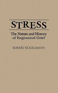 Stress: The Nature and History of Engineered Grief by Robert Kugelmann