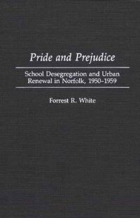 Book Pride And Prejudice: School Desegregation And Urban Renewal In Norfolk, 1950-1959 by Forrest R. White