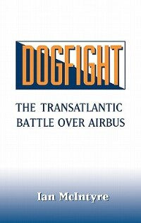 Book Dogfight: The Transatlantic Battle over Airbus by Ian McIntyre