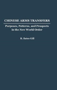 Book Chinese Arms Transfers: Purposes, Patterns, And Prospects In The New World Order by Bates Gill