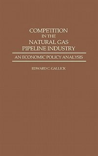 Book Competition in the Natural Gas Pipeline Industry: An Economic Policy Analysis by Edward C. Gallick