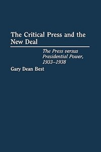 Book The Critical Press And The New Deal: The Press Versus Presidential Power, 1933-1938 by Gary Dean Best