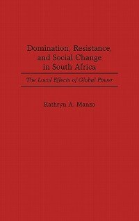 Book Domination, Resistance, And Social Change In South Africa: The Local Effects Of Global Power by Kathryn A. Manzo