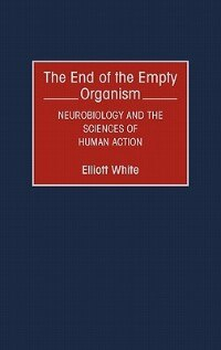 Book The End Of The Empty Organism: Neurobiology And The Sciences Of Human Action by Elliott White