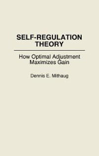 Book Self-Regulation Theory: How Optimal Adjustment Maximizes Gain by Dennis E. Mithaug