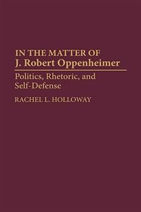 Book In The Matter Of J. Robert Oppenheimer: Politics, Rhetoric, And Self-defense by Rachel L. Holloway