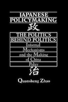 Japanese Policymaking: The Politics Behind Politics Informal Mechanisms And The Making Of China…