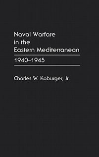 Book Naval Warfare In The Eastern Mediterranean: 1940-1945 by Charles W. Koburger