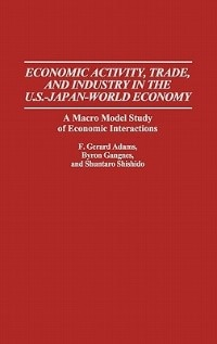 Book Economic Activity, Trade, And Industry In The U.s.--japan-world Economy: A Macro Model Study Of… by F. Gerard Adams