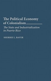 Book The Political Economy Of Colonialism: The State And Industrialization In Puerto Rico by Sherrie L. Baver