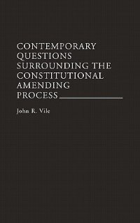 Book Contemporary Questions Surrounding the Constitutional Amending Process by John R. Vile