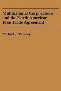 Book Multinational Corporations And The North American Free Trade Agreement by Michael J. Twomey